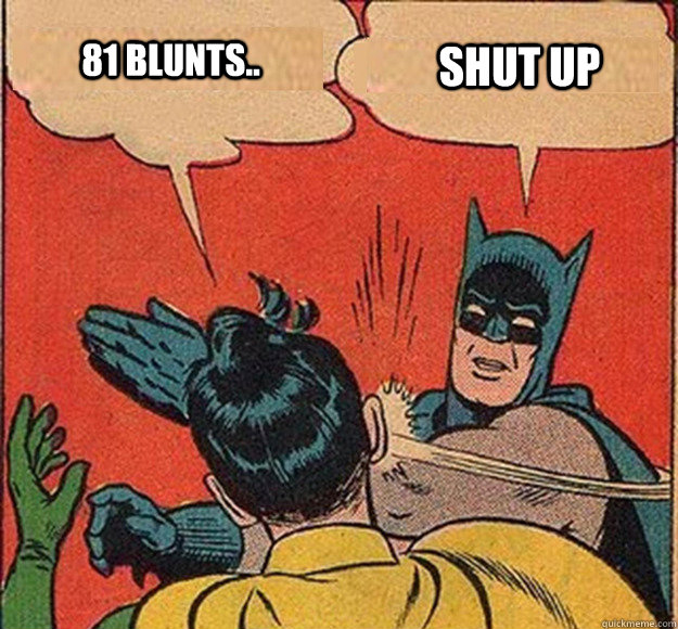 81 BLUNTS.. Shut up