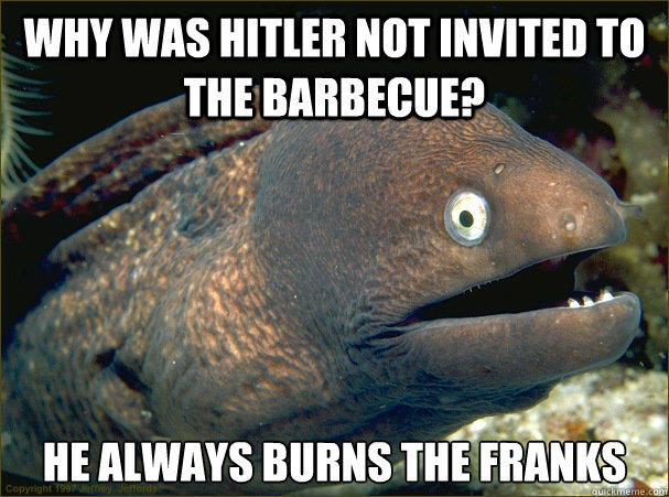 Why was hitler not invited to the barbecue? He always burns the franks - Why was hitler not invited to the barbecue? He always burns the franks  Bad Joke Eel