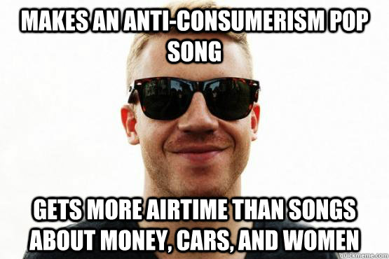 Makes an anti-consumerism pop song Gets more airtime than songs about money, cars, and women