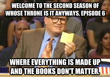 Welcome to the second season of Whose Throne is it Anyways, Episode 6 Where everything is made up and the books don't matter.  - Welcome to the second season of Whose Throne is it Anyways, Episode 6 Where everything is made up and the books don't matter.   Misc