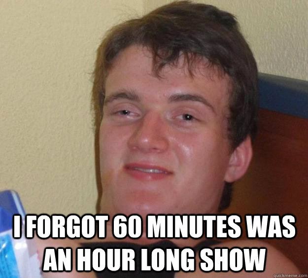 I forgot 60 minutes was an hour long show -  I forgot 60 minutes was an hour long show  10 Guy