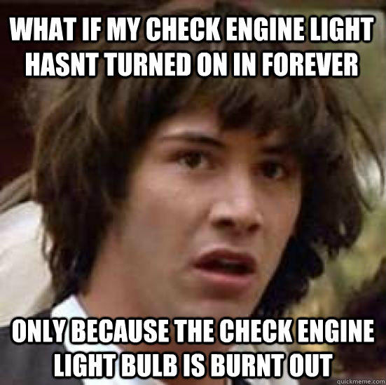 what if my check engine light hasnt turned on in forever only because the check engine light bulb is burnt out - what if my check engine light hasnt turned on in forever only because the check engine light bulb is burnt out  conspiracy keanu