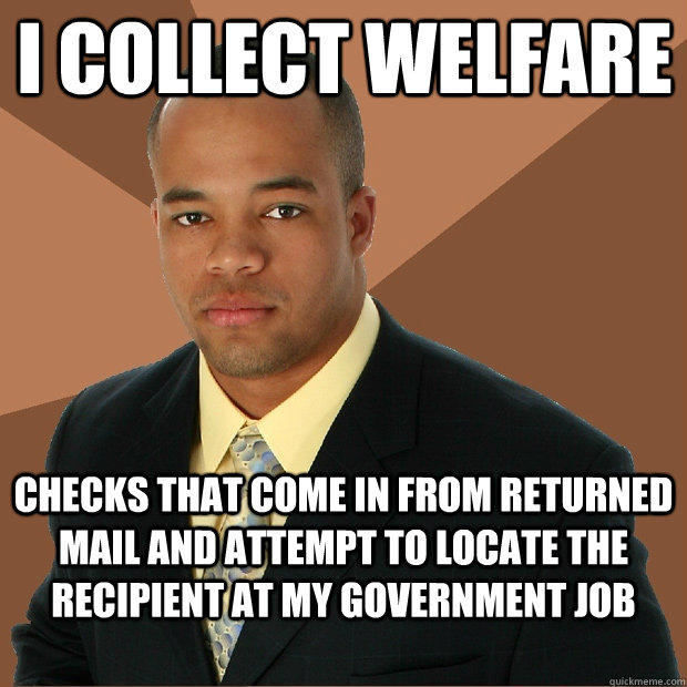 i collect welfare checks that come in from returned mail and attempt to locate the recipient at my government job - i collect welfare checks that come in from returned mail and attempt to locate the recipient at my government job  Successful Black Man