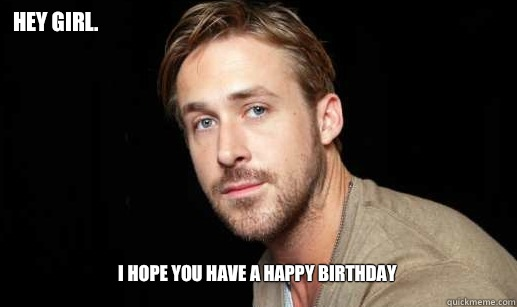 Hey Girl I Hope You Have A Happy Birthday If Ryan Gosling Were