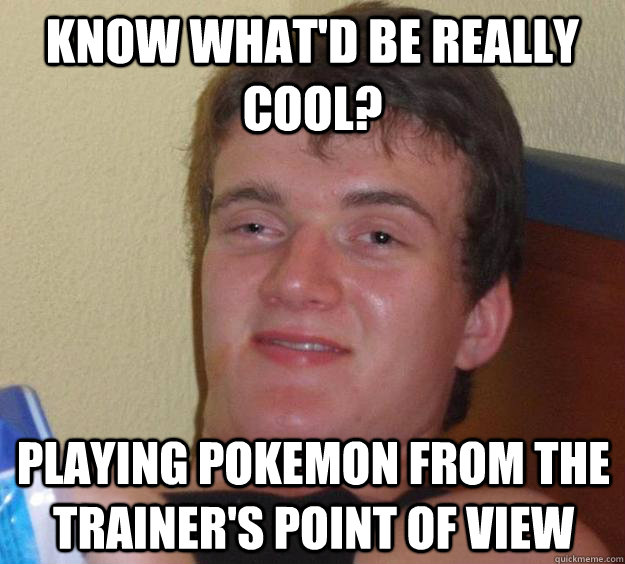 Know what'd be really cool? Playing Pokemon from the Trainer's Point of View - Know what'd be really cool? Playing Pokemon from the Trainer's Point of View  10 Guy