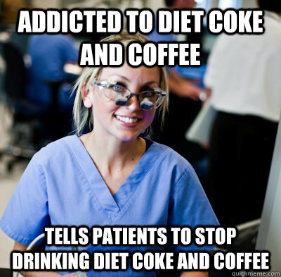 Addicted to Diet Coke and Coffee Tells patients to stop drinking diet coke and coffee