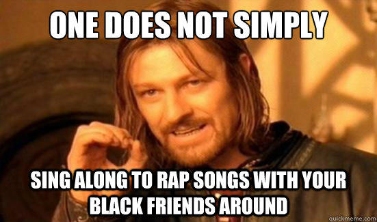 One Does Not Simply sing along to rap songs with your black friends around - One Does Not Simply sing along to rap songs with your black friends around  Boromir