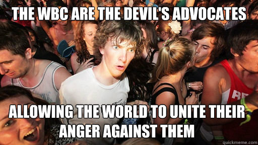 The WBC Are the devil's advocates Allowing the world to unite their anger Against them - The WBC Are the devil's advocates Allowing the world to unite their anger Against them  Sudden Clarity Clarence