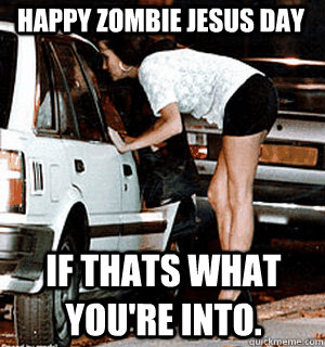 c44a58fc6859304d2163463b9b75e2e74b4d4bcb6a0a431bd0f2721b8dfae5cb happy zombie jesus day if thats what you're into karma whore