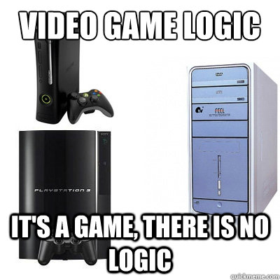 VIDEO GAME LOGIC IT'S A GAME, THERE IS NO LOGIC