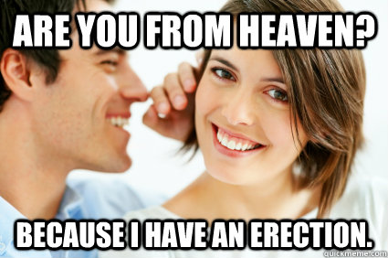 Are you from heaven? Because I have an erection. - Are you from heaven? Because I have an erection.  Bad Pick-up line Paul