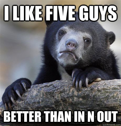 I like Five Guys better than In n Out - I like Five Guys better than In n Out  Confession Bear