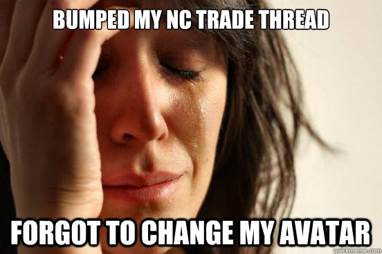 bumped my NC trade thread forgot to change my avatar - bumped my NC trade thread forgot to change my avatar  First World Problems