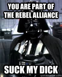 You are part of the rebel alliance Suck my dick