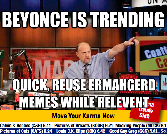 Beyonce is trending Quick, Reuse ERMAHGERD Memes while relevent   - Beyonce is trending Quick, Reuse ERMAHGERD Memes while relevent    Mad Karma with Jim Cramer