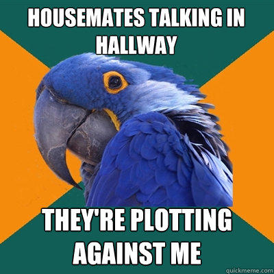 HOUSEMATES TALKING IN HALLWAY THEY'RE PLOTTING AGAINST ME - HOUSEMATES TALKING IN HALLWAY THEY'RE PLOTTING AGAINST ME  Paranoid Parrot