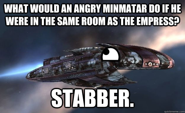 What would an angry Minmatar do if he were in the same room as the Empress? Stabber.