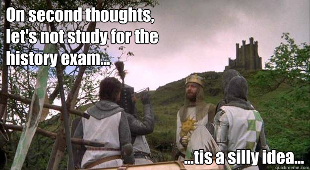 On second thoughts, let's not study for the history exam... ...tis a silly idea...