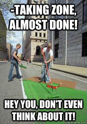 -Taking zone, almost done! Hey you, Don't even think about it!  - -Taking zone, almost done! Hey you, Don't even think about it!   Street Turfing