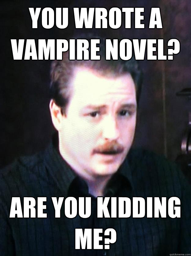 You wrote a vampire novel? Are you kidding me?
