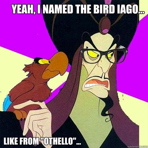 Yeah, I named the bird Iago... Like from