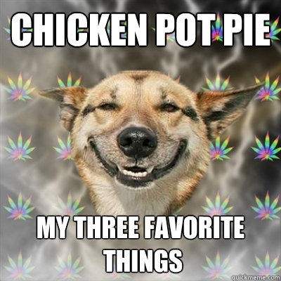 Chicken pot pie my three favorite  things - Chicken pot pie my three favorite  things  Stoner Dog