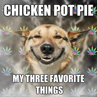 Chicken pot pie my three favorite  things  Stoner Dog