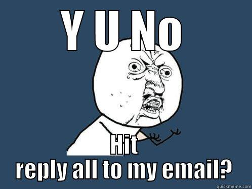 email jokes - Y U NO HIT REPLY ALL TO MY EMAIL? Y U No
