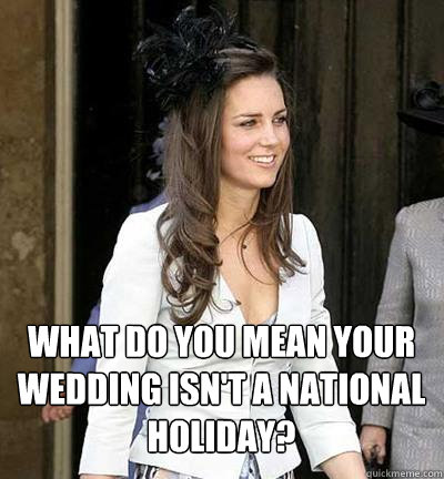 What do you mean your wedding isn't a national holiday?  Kate Middleton