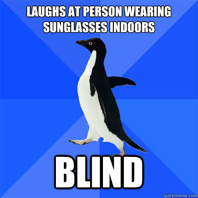 Laughs at person wearing sunglasses indoors                    Blind