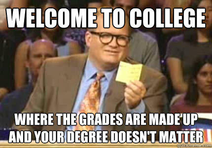 WELCOME to College where the grades are made up and your degree doesn't matter