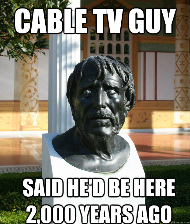 Cable TV guy said he'd be here 2,000 years ago - Cable TV guy said he'd be here 2,000 years ago  A