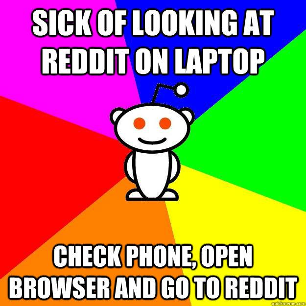 sick of looking at reddit on laptop check phone, open browser and go to reddit - sick of looking at reddit on laptop check phone, open browser and go to reddit  Reddit Alien