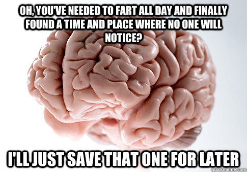 Oh, you've needed to fart all day and finally found a time and place where no one will notice? I'll just save that one for later - Oh, you've needed to fart all day and finally found a time and place where no one will notice? I'll just save that one for later  Scumbag Brain