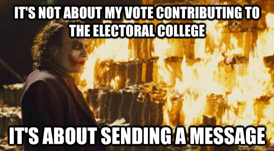 c45fffce84131efc541378b6c814ed6ac81cd46b41042b281c58805c400df0ff it's not about my vote contributing to the electoral college it's,Electoral College Memes