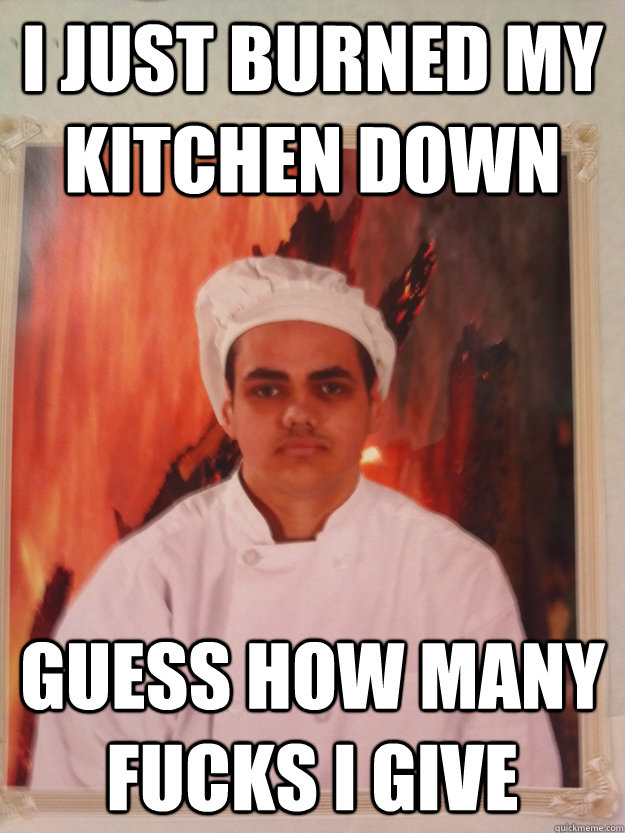 I just burned my kitchen down guess how many fucks i give