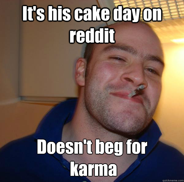 It's his cake day on reddit Doesn't beg for  karma - It's his cake day on reddit Doesn't beg for  karma  Misc