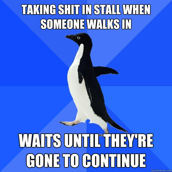 Taking shit in stall when someone walks in Waits until they're gone to continue - Taking shit in stall when someone walks in Waits until they're gone to continue  Socially Awkward Penguin