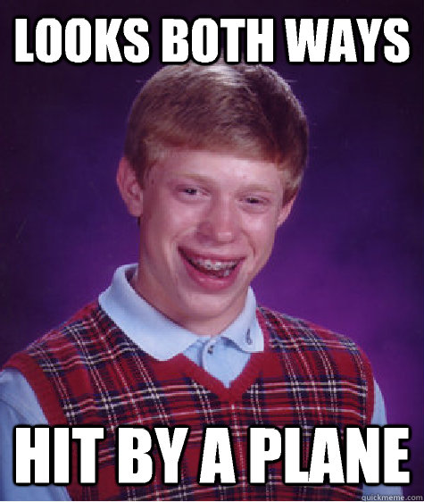 Looks both ways Hit by a plane - Looks both ways Hit by a plane  Bad Luck Brian