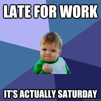 Late for work it's actually saturday  Success Kid