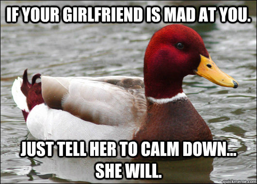 If your girlfriend is mad at you. Just tell her to calm down... she will. - If your girlfriend is mad at you. Just tell her to calm down... she will.  Malicious Advice Mallard