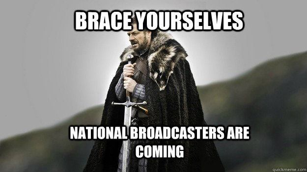 Brace yourselves national broadcasters are coming - Brace yourselves national broadcasters are coming  Ned stark winter is coming