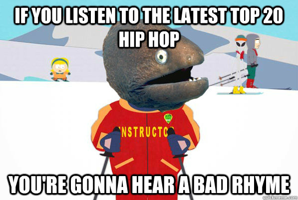 If you listen to the latest top 20 hip hop You're gonna hear a bad rhyme