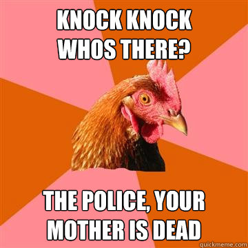 Knock Knock Whos there? The police, your mother is dead  Anti-Joke Chicken