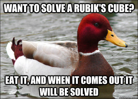 want to solve a Rubik's cube? eat it, and when it comes out it will be solved - want to solve a Rubik's cube? eat it, and when it comes out it will be solved  Malicious Advice Mallard