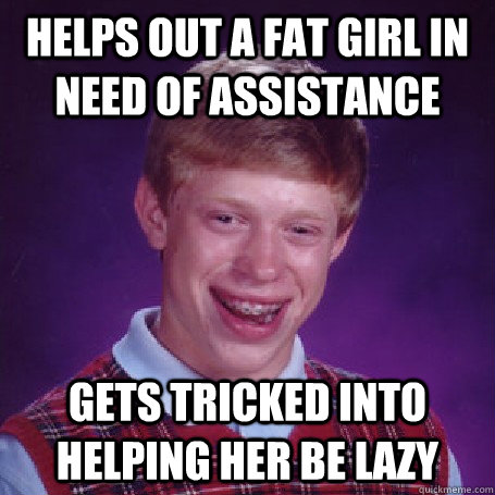 Helps out a fat girl in need of assistance Gets tricked into helping her be lazy - Helps out a fat girl in need of assistance Gets tricked into helping her be lazy  BadLuck Brian
