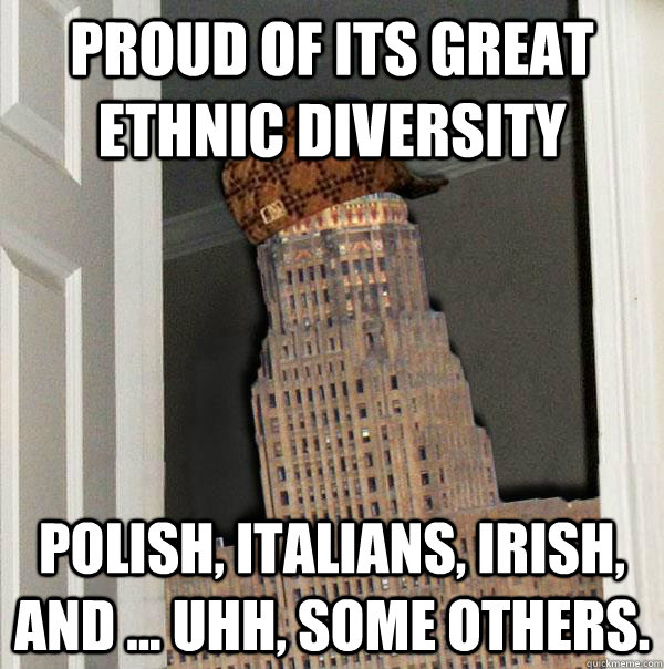 Proud of its great ethnic diversity Polish, italians, irish, and ... uhh, some others.  Scumbag Buffalo