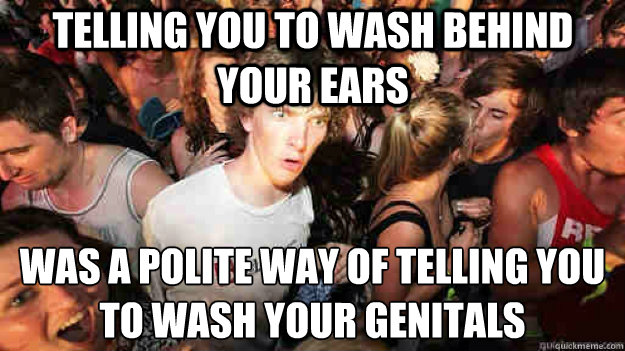 Telling you to wash behind your ears was a polite way of telling you to wash your genitals - Telling you to wash behind your ears was a polite way of telling you to wash your genitals  Sudden Clarity Clarence