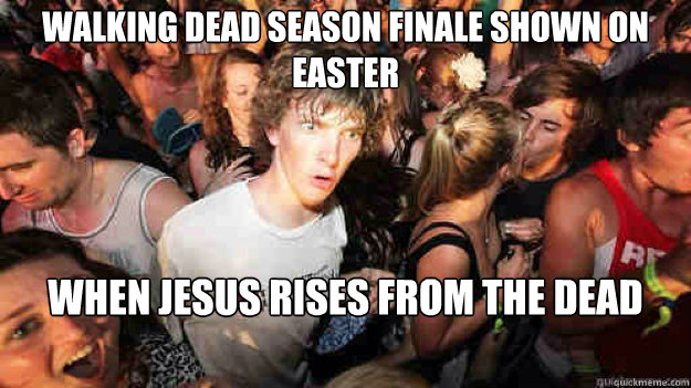 Walking Dead Season Finale shown on easter when jesus rises from the dead - Walking Dead Season Finale shown on easter when jesus rises from the dead  Sudden Clarity Clarence