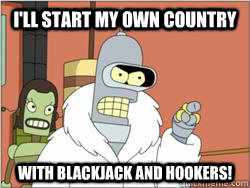 I'll start my own country With Blackjack and Hookers!